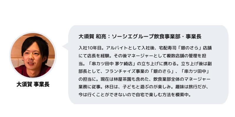大須賀 和亮:ソーシエグループ飲食事業部・事業長 入社10年目。アルバイトとして入社後、宅配寿司「銀のさら」店舗にて店長を経験。その後マネージャーとして複数店舗の管理を担当。「串カツ田中 茅ケ崎店」の立ち上げに携わる。立ち上げ後は副部長として、フランチャイズ事業の「銀のさら」、「串カツ田中」の担当に。現在は林屋茶園も含めた、飲食業部全体のマネージャー業務に従事。休日は、子どもと遊ぶのが楽しみ。趣味は旅行だが、今は行くことができないので自宅で楽しむ方法を模索中。
