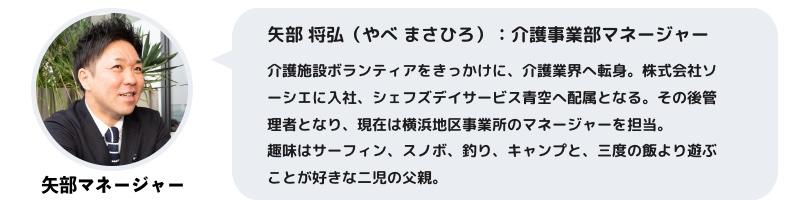 矢部将弘(やべまさひろ):介護事業部マネージャー介護施設ボランティアをきっかけに、介護業界へ転身。株式会社ソーシエに入社、シェフズデイサービス青空へ配属となる。その後管理者となり、現在は横浜地区事業所のマネージャーを担当。趣味はサーフィン、スノボ、釣り、キャンプと、三度の飯より遊ぶことが好きな二児の父親。